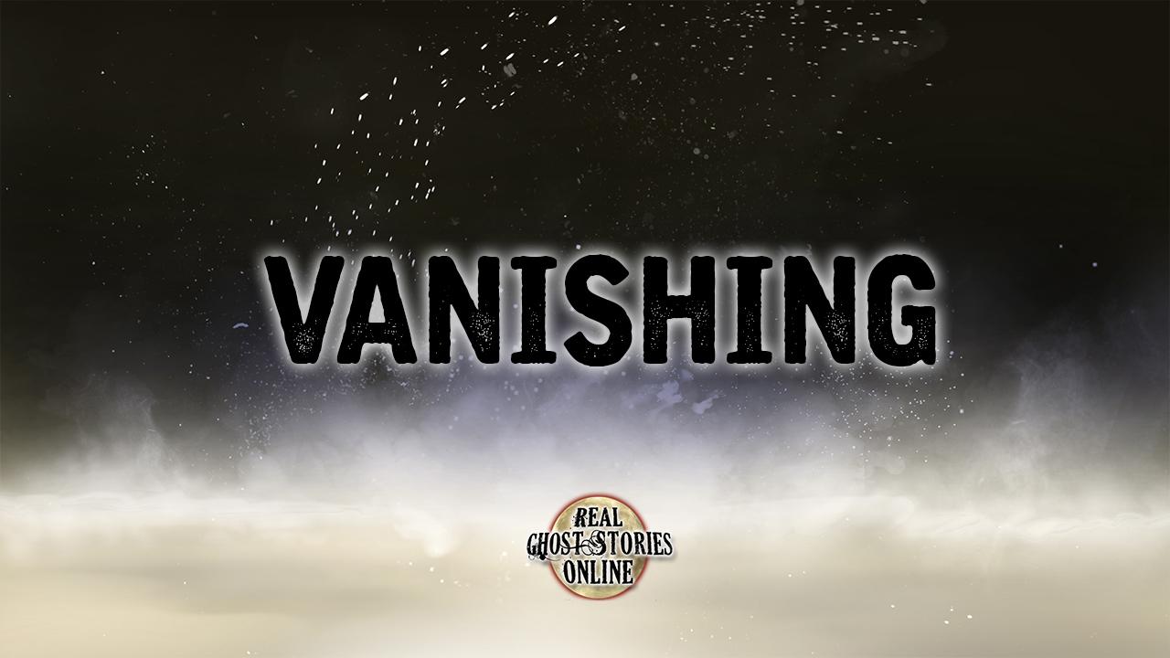 vanishing - Real Ghost Stories Online